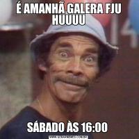 É AMANHÃ GALERA FJU HUUUUSÁBADO ÀS 16:00