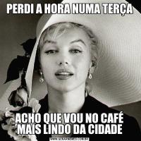 PERDI A HORA NUMA TERÇAACHO QUE VOU NO CAFÉ MAIS LINDO DA CIDADE