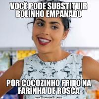 VOCÊ PODE SUBSTITUIR BOLINHO EMPANADOPOR COCOZINHO FRITO NA FARINHA DE ROSCA