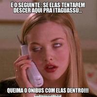 É O SEGUINTE : SE ELAS TENTAREM DESCER AQUI PRA ITAGUASSÚ...QUEIMA O ONIBUS COM ELAS DENTRO!!!