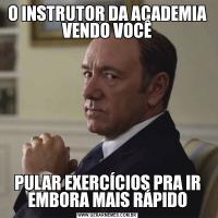 O INSTRUTOR DA ACADEMIA VENDO VOCÊPULAR EXERCÍCIOS PRA IR EMBORA MAIS RÁPIDO