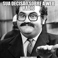 SUA DECISÃO SOBRE A WEB RÁDIO