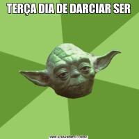 TERÇA DIA DE DARCIAR SER