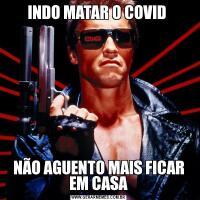 INDO MATAR O COVID NÃO AGUENTO MAIS FICAR EM CASA
