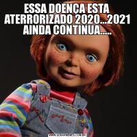 ESSA DOENÇA ESTA  ATERRORIZADO 2020...2021 AINDA CONTINUA.....