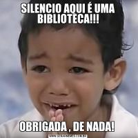 SILENCIO AQUI É UMA BIBLIOTECA!!!OBRIGADA , DE NADA!