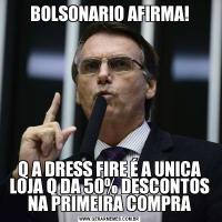 BOLSONARIO AFIRMA!Q A DRESS FIRE É A UNICA LOJA Q DA 50% DESCONTOS NA PRIMEIRA COMPRA