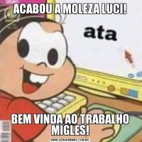 ACABOU A MOLEZA LUCI!BEM VINDA AO TRABALHO MIGLES!