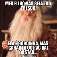 MEU FILHO NÃO SEJA TÃO FRESCOELA É GORDINHA, MAS GARANTO QUE VC VAI GOSTAR...