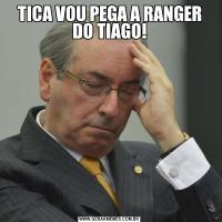 TICA VOU PEGA A RANGER DO TIAGO!
