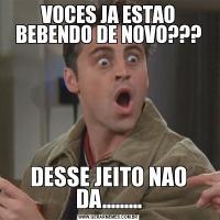 VOCES JA ESTAO BEBENDO DE NOVO???DESSE JEITO NAO DA.........