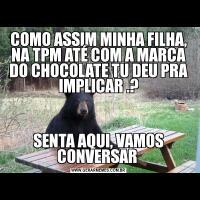 COMO ASSIM MINHA FILHA, NA TPM ATÉ COM A MARCA DO CHOCOLATE TU DEU PRA IMPLICAR .? SENTA AQUI, VAMOS CONVERSAR