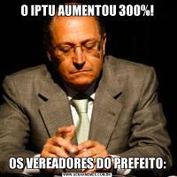 O IPTU AUMENTOU 300%!OS VEREADORES DO PREFEITO: