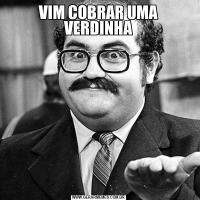 VIM COBRAR UMA VERDINHA