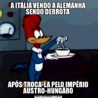 A ITÁLIA VENDO A ALEMANHA SENDO DERROTA APÓS TROCA-LA PELO IMPÉRIO AUSTRO-HUNGÁRO