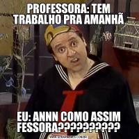 PROFESSORA: TEM TRABALHO PRA AMANHÃEU: ANNN COMO ASSIM FESSORA??????????