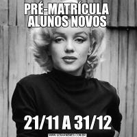 PRÉ-MATRÍCULA  ALUNOS NOVOS21/11 A 31/12