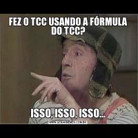 FEZ O TCC USANDO A FÓRMULA DO TCC?ISSO, ISSO, ISSO...
