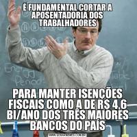 É FUNDAMENTAL CORTAR A APOSENTADORIA DOS TRABALHADORESPARA MANTER ISENÇÕES FISCAIS COMO A DE R$ 4,6 BI/ANO DOS TRÊS MAIORES BANCOS DO PAÍS