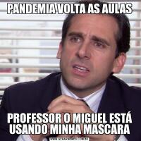 PANDEMIA VOLTA AS AULASPROFESSOR O MIGUEL ESTÁ USANDO MINHA MASCARA