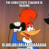 THE SUBSTITUTE TEACHER IS TALKINGBLABLABLABLAAAAAAAAAA