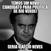 TEMOS UM NOVO CANDIDATO PARA POLÍTICA DE RIO VERDE!SERIA O AÉCIO NEVES