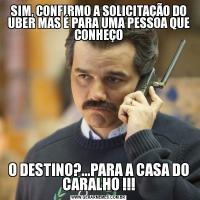 SIM, CONFIRMO A SOLICITAÇÃO DO UBER MAS É PARA UMA PESSOA QUE CONHEÇOO DESTINO?...PARA A CASA DO CARALHO !!!