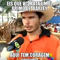 EIS QUE VC MATA UM EL PRIMO DE  BARLEYAQUI TEM CORAGEM