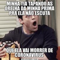 MINHA TIA TAPANDO AS ORELHA DA MINHA PRIMA PRA ELA NÃO ESCUTAQUE ELA VAI MORRER DE CORONAVIRUS