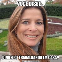 VOCÊ DISSE...DINHEIRO TRABALHANDO EM CASA?