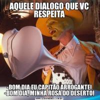 AQUELE DIALOGO QUE VC RESPEITA-BOM DIA EU CAPITÃO ARROGANTE! -BOM DIA, MINHA ROSA DO DESERTO!