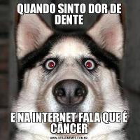 QUANDO SINTO DOR DE DENTEE NA INTERNET FALA QUE É CÂNCER