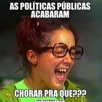 AS POLÍTICAS PÚBLICAS ACABARAMCHORAR PRA QUE???