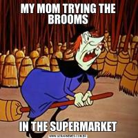 MY MOM TRYING THE BROOMSIN THE SUPERMARKET