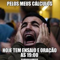 PELOS MEUS CÁLCULOSHOJE TEM ENSAIO E ORAÇÃO AS 19:00