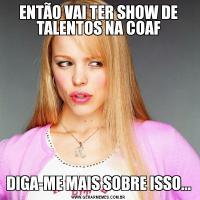 ENTÃO VAI TER SHOW DE TALENTOS NA COAFDIGA-ME MAIS SOBRE ISSO...