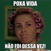 POXA VIDANÃO FOI DESSA VEZ!