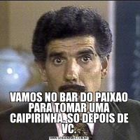 VAMOS NO BAR DO PAIXAO PARA TOMAR UMA CAIPIRINHA, SO DEPOIS DE VC.