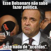 Esse Bolsonaro não sabe fazer política.Sabe nada de