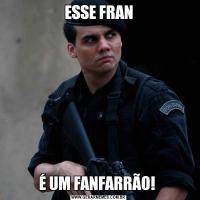 ESSE FRANÉ UM FANFARRÃO!