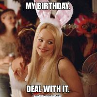 MY BIRTHDAY.DEAL WITH IT.