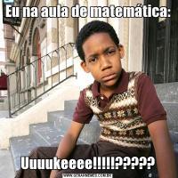 Eu na aula de matemática:Uuuukeeee!!!!!?????