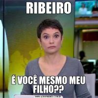 RIBEIROÉ VOCÊ MESMO MEU FILHO??