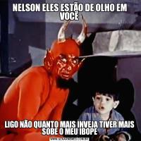 NELSON ELES ESTÃO DE OLHO EM VOCÊLIGO NÃO QUANTO MAIS INVEJA TIVER MAIS SOBE O MEU IBOPE