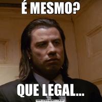 É MESMO?QUE LEGAL...