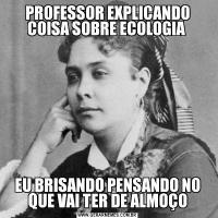 PROFESSOR EXPLICANDO COISA SOBRE ECOLOGIA EU BRISANDO PENSANDO NO QUE VAI TER DE ALMOÇO
