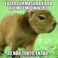 FAZER FORMATURA É PRA QUEM TEM DINHEIRO EU NÃO TENTO, ENTÃO..