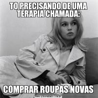 TO PRECISANDO DE UMA TERAPIA CHAMADA:COMPRAR ROUPAS NOVAS