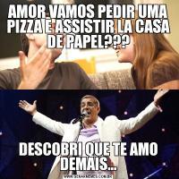 AMOR VAMOS PEDIR UMA PIZZA E ASSISTIR LA CASA DE PAPEL???DESCOBRI QUE TE AMO DEMAIS...