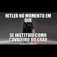HITLER NO MOMENTO EM QUESE INSTITUIU COMO CAVALEIRO DO GRAU